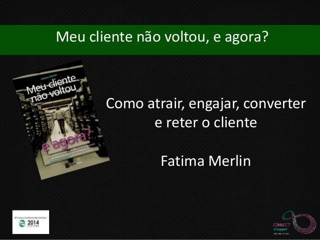 Meu cliente não voltou, e agora?  Como atrair, engajar, converter  e reter o cliente  Fatima Merlin