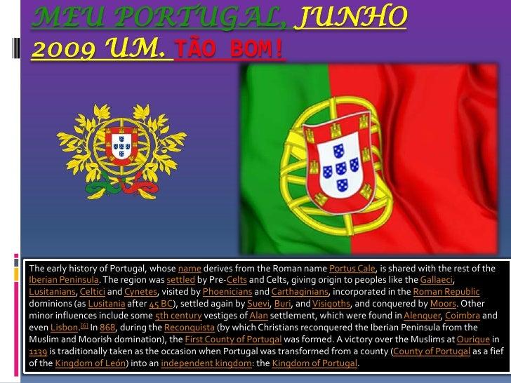Meu Portugal, Junho 2009 um. Tão bom!<br />The early history of Portugal, whose name derives from the Roman name Portus Ca...