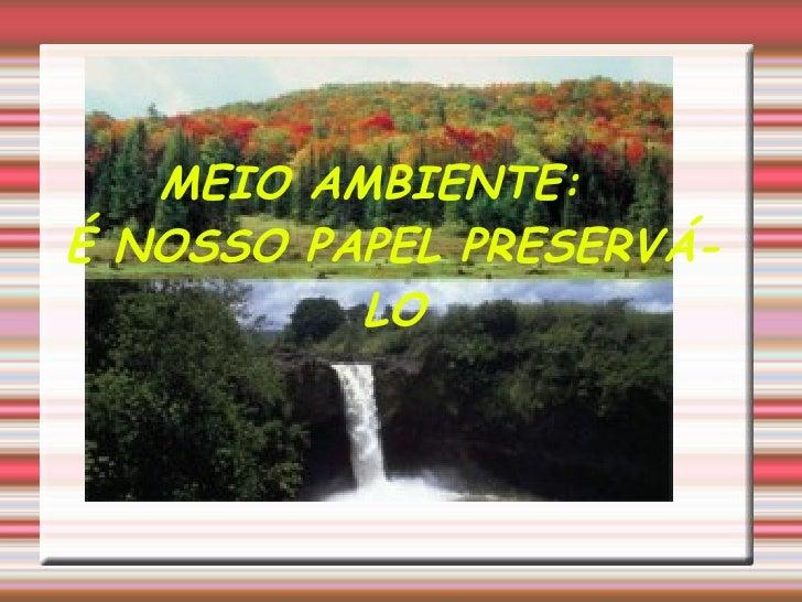 MEIO AMBIENTE:  É NOSSO PAPEL PRESERVÁ-LO