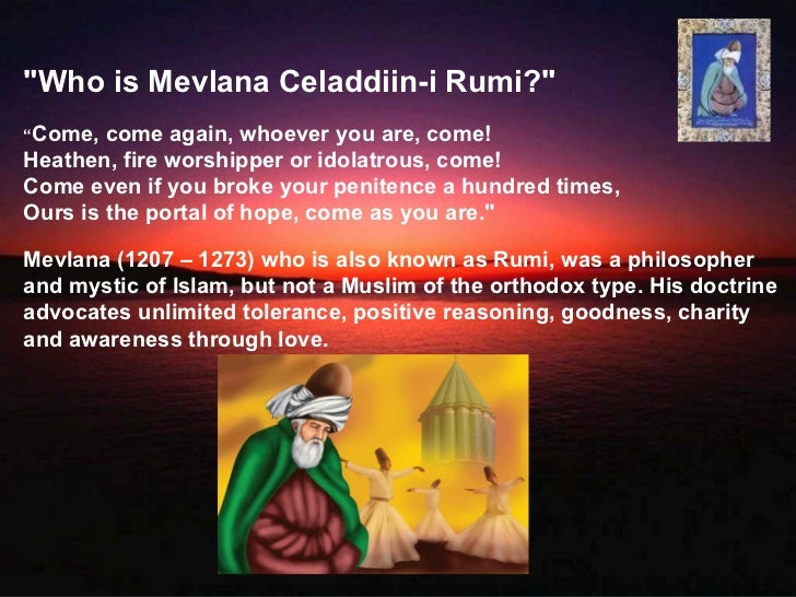 """Who is Mevlana Celaddiin-i Rumi?""""Come,  come again, whoever you are, come!Heathen, fire worshipper or idolatrous, come!C..."