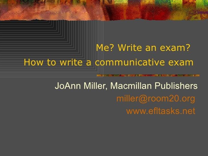 Me? Write an exam?  How to write a communicative exam   JoAnn Miller, Macmillan Publishers [email_address]   www.efltasks....