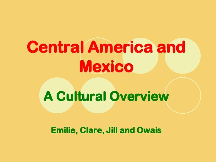 Central America and Mexico A Cultural Overview Emilie, Clare, Jill and Owais