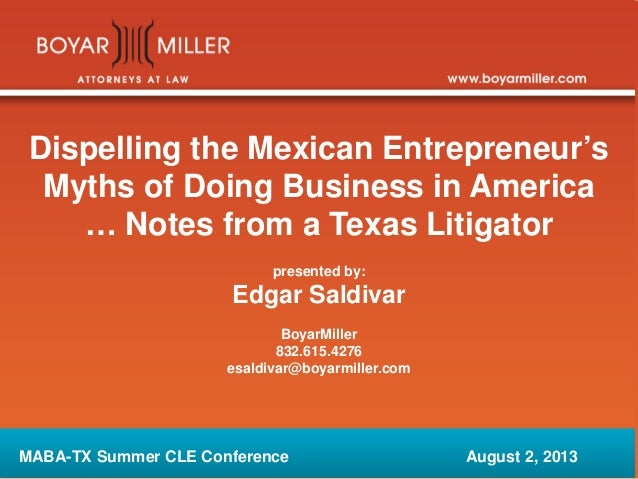 Dispelling the Mexican Entrepreneur's Myths of Doing Business in America … Notes from a Texas Litigator presented by: Edga...