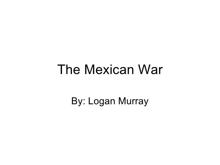 The Mexican War By: Logan Murray