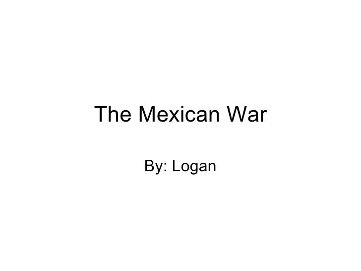 The Mexican War By: Logan