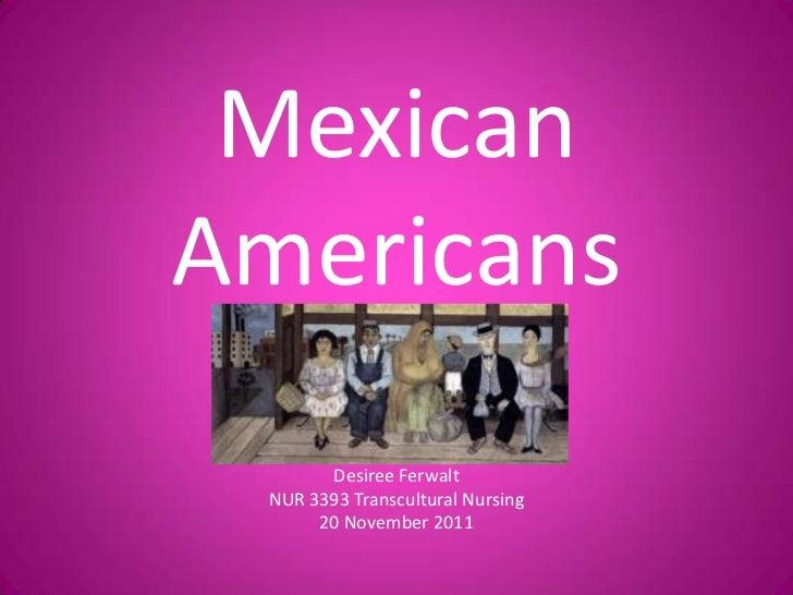 MexicanAmericans       Desiree Ferwalt NUR 3393 Transcultural Nursing      20 November 2011