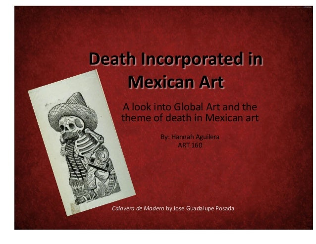A  look  into  Global  Art  and  the   theme  of  death  in  Mexican  art   By:  Hannah  Agu...