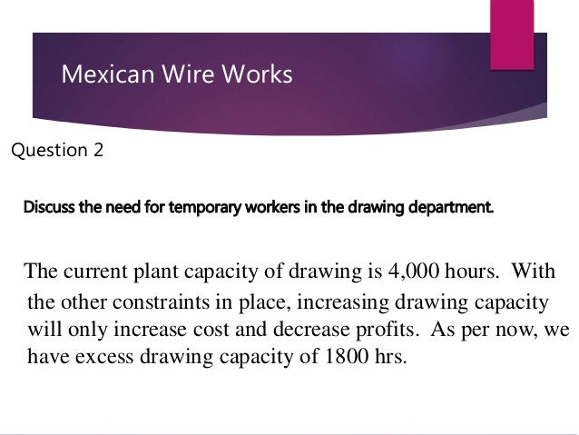 mexicana wire works I am having lots of trouble with setting up the following case study - it's in my linear programming statistics module and can be seen here : mexicana wire works case study can anyone help me figure out what i should be solving for.