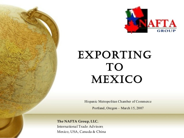 Exporting to MExico The NAFTA Group, LLC. International Trade Advisors Mexico, USA, Canada & China Hispanic Metropolitan C...