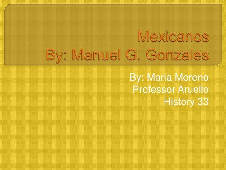 MexicanosBy: Manuel G. Gonzales<br />By: Maria Moreno <br />Professor Aruello <br />History 33 <br />