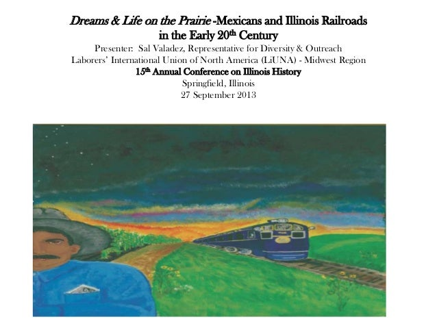 Dreams & Life on the Prairie -Mexicans and Illinois Railroads in the Early 20th Century Presenter: Sal Valadez, Representa...