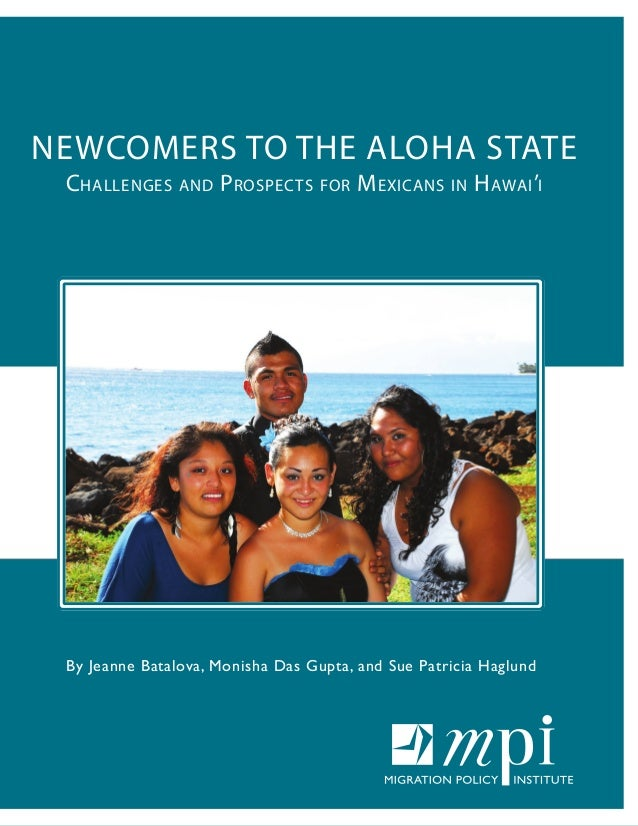 NEWCOMERS TO THE ALOHA STATE Challenges and Prospects for Mexicans in Hawai'i By Jeanne Batalova, Monisha Das Gupta, and S...