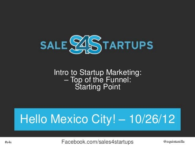 Intro to Startup Marketing:                 – Top of the Funnel:                    Starting Point       Hello Mexico City...
