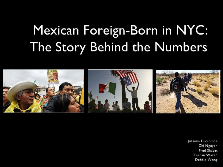 Mexican Foreign-Born in NYC: The Story Behind the Numbers  Julianna Fricchione  Chi Nguyen  Fred Shabat  Zeehan Wazed  Deb...