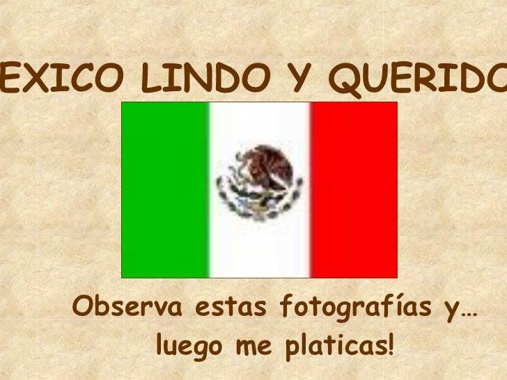 MEXICO LINDO Y QUERIDO Observa estas fotografías y… luego me platicas!