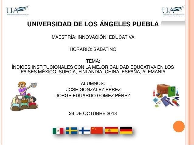 UNIVERSIDAD DE LOS ÁNGELES PUEBLA MAESTRÍA: INNOVACIÓN EDUCATIVA HORARIO: SABATINO  TEMA: ÍNDICES INSTITUCIONALES CON LA M...