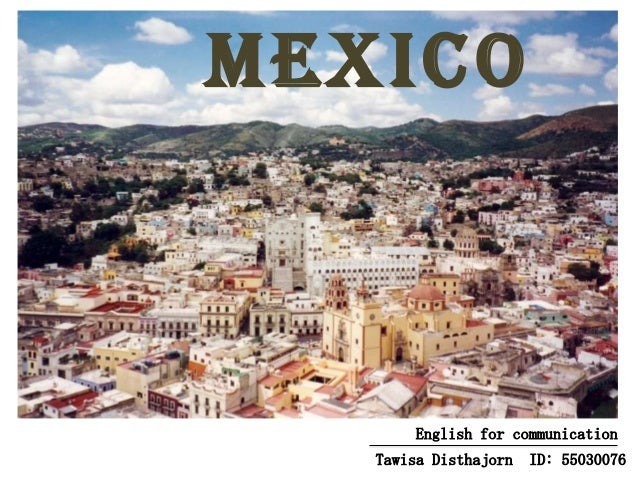 Mexico  English for communication Tawisa Disthajorn  ID: 55030076