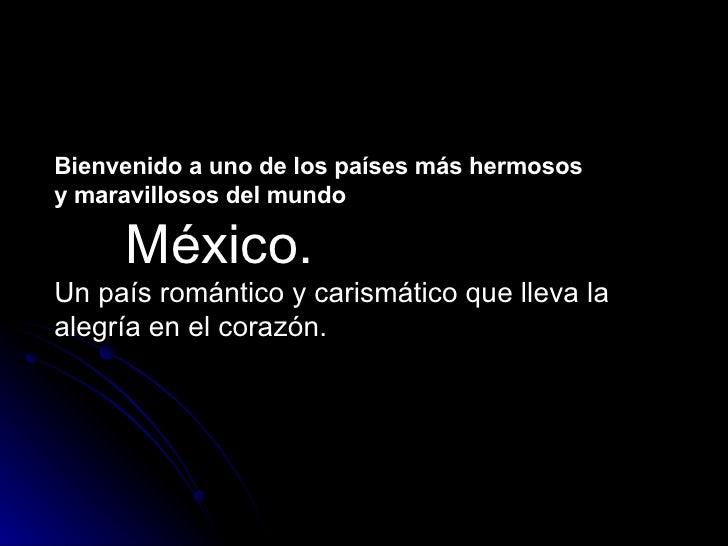 Bienvenido a uno de los países más hermosos  y maravillosos del mundo México.  Un país romántico y carismático que lleva l...