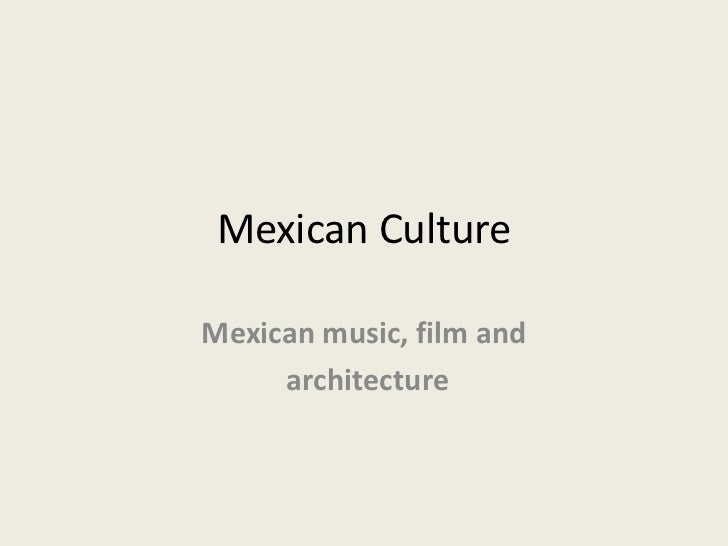 Mexican Culture<br />Mexican music, film and<br /> architecture<br />