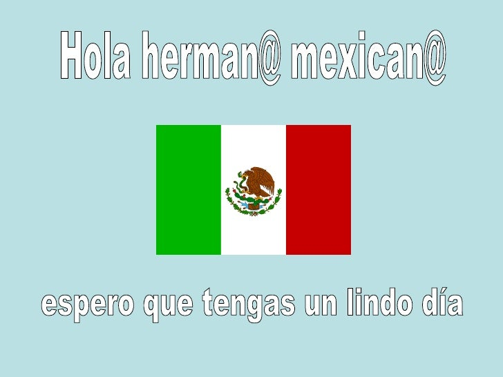 Hola herman@ mexican@ espero que tengas un lindo día