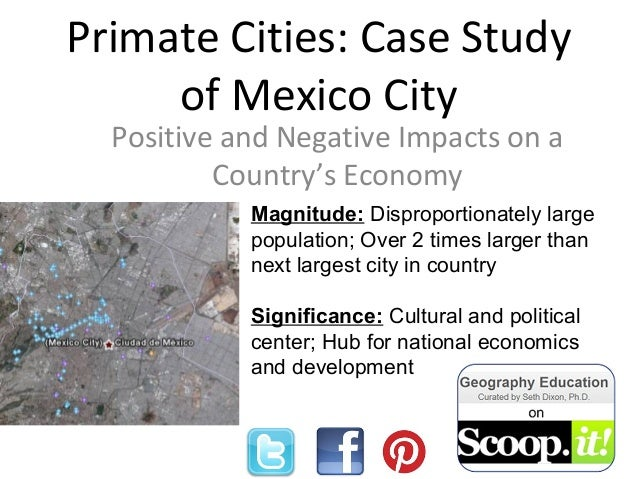 Primate Cities: Case Study of Mexico City Positive and Negative Impacts on a Country's Economy Magnitude: Disproportionate...