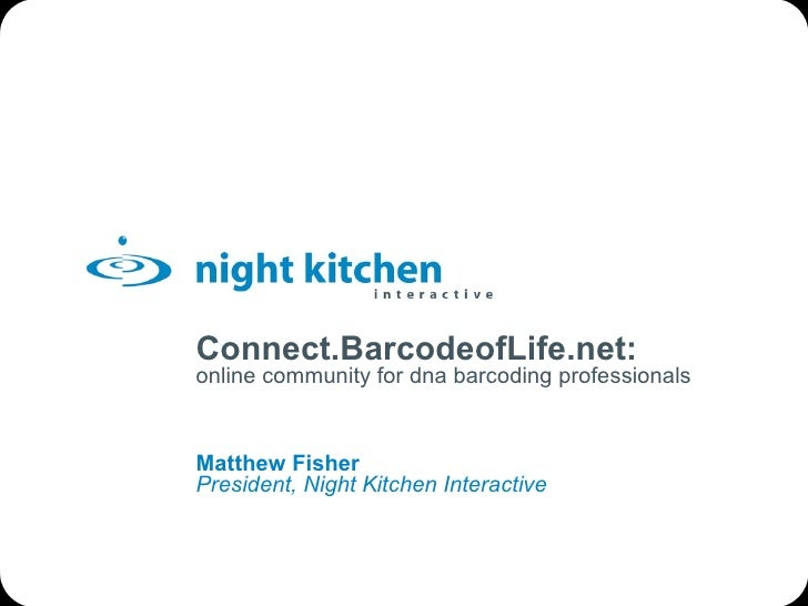Connect.BarcodeofLife.net: online community for dna barcoding professionals Matthew Fisher President, Night Kitchen Intera...