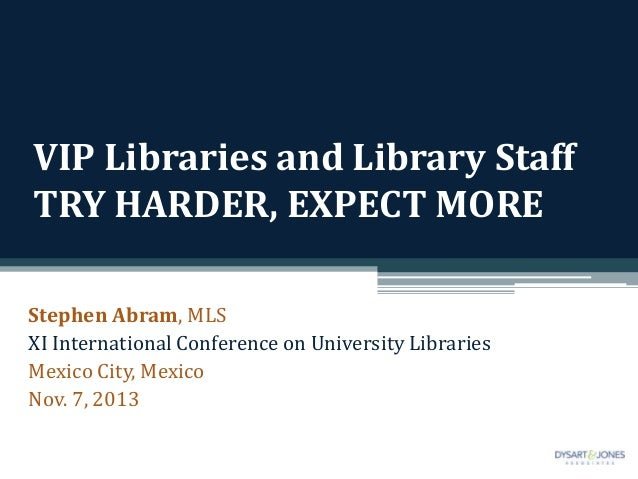 VIP Libraries and Library Staff TRY HARDER, EXPECT MORE Stephen Abram, MLS XI International Conference on University Libra...