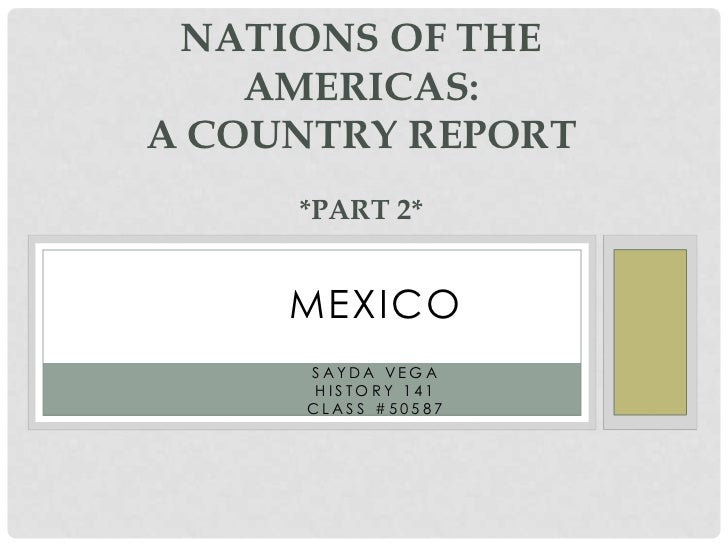 Nations OF THE Americas:a country report*part 2*<br />MEXICO<br />Sayda Vega<br />History 141<br />Class #50587<br />