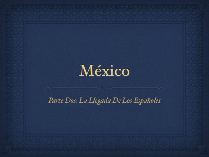 MéxicoParte Dos: La Llegada De Los Españoles