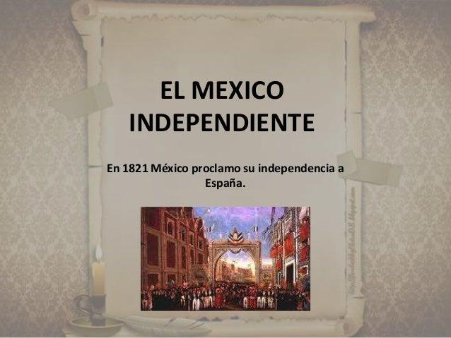 EL MEXICO INDEPENDIENTE En 1821 México proclamo su independencia a España.