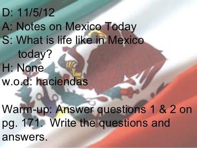 D: 11/5/12A: Notes on Mexico TodayS: What is life like in Mexico   today?H: Nonew.o.d: haciendasWarm-up: Answer questions ...