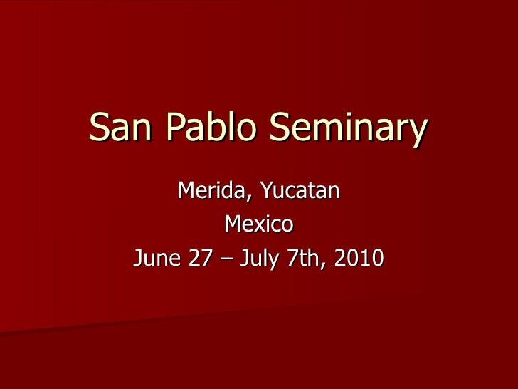 San Pablo Seminary Merida, Yucatan Mexico June 27 – July 7th, 2010