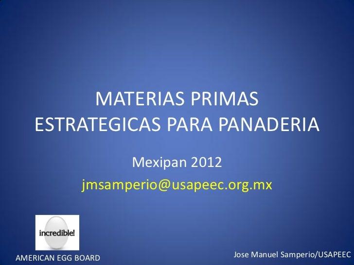 MATERIAS PRIMAS    ESTRATEGICAS PARA PANADERIA                    Mexipan 2012              jmsamperio@usapeec.org.mxAMERI...