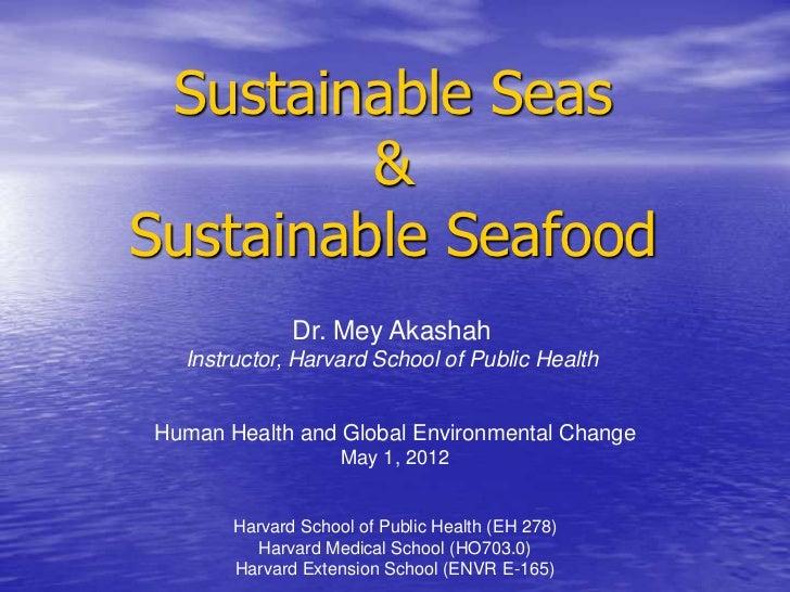 Sustainable Seas         &Sustainable Seafood              Dr. Mey Akashah  Instructor, Harvard School of Public HealthHum...