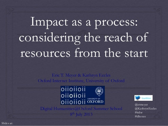 Impact as a process: considering the reach of resources from the start Eric T. Meyer & Kathryn Eccles Oxford Internet Inst...