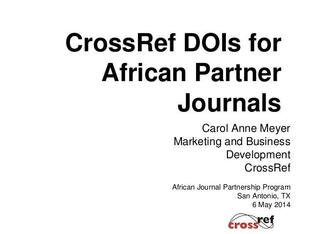 CrossRef DOIs for African Partner Journals Carol Anne Meyer Marketing and Business Development CrossRef African Journal Pa...
