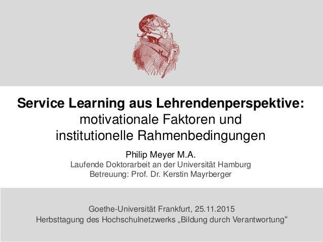 Service Learning aus Lehrendenperspektive: motivationale Faktoren und institutionelle Rahmenbedingungen Philip Meyer M.A. ...