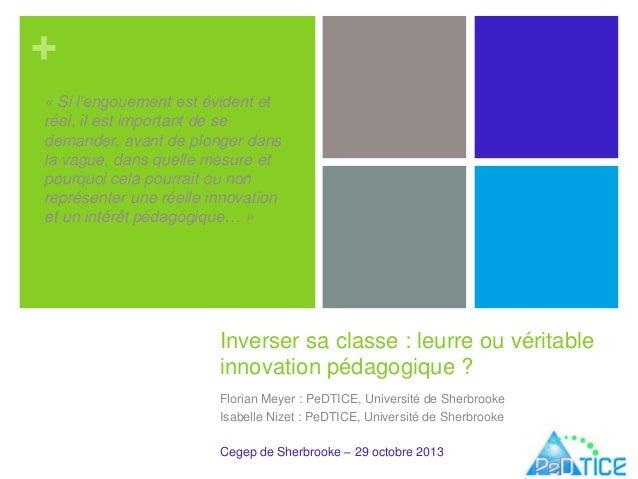 + Inverser sa classe : leurre ou véritable innovation pédagogique ? Florian Meyer : PeDTICE, Université de Sherbrooke Isab...