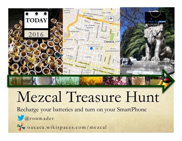 Mezcal Treasure Hunt Recharge your batteries and turn on your SmartPhone TODAY 2016 @ronmader oaxaca.wikispaces.com/mezcal
