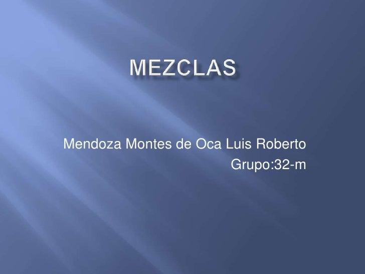 mezclas<br />Mendoza Montes de Oca Luis Roberto<br />Grupo:32-m<br />
