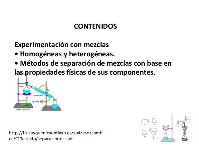 CONTENIDOS Experimentación con mezclas • Homogéneas y heterogéneas. • Métodos de separación de mezclas con base en las pro...