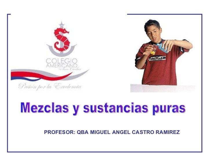 Mezclas y sustancias puras PROFESOR: QBA MIGUEL ANGEL CASTRO RAMIREZ