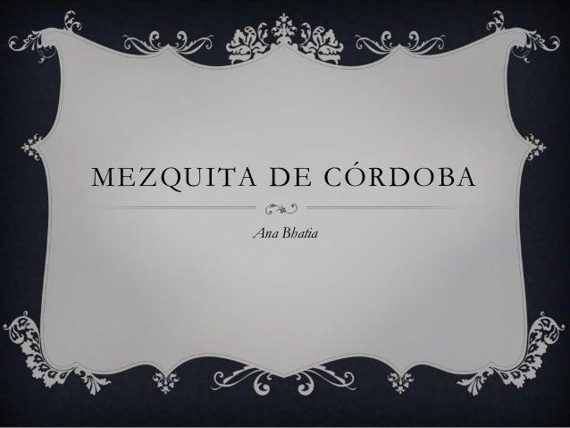 MEZQUITA DE CÓRDOBA Ana Bhatia