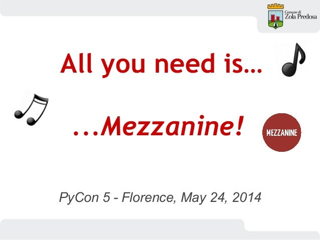 PyCon 5 - Florence, May 24, 2014 All you need is… ...Mezzanine!
