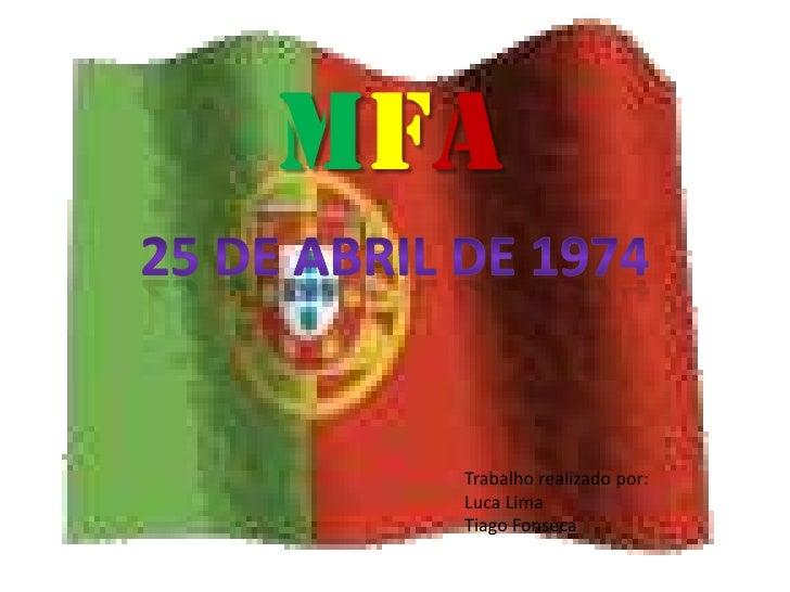 MFA<br />25 de Abril de 1974<br />Trabalho realizado por:<br />Luca Lima<br />Tiago Fonseca<br />