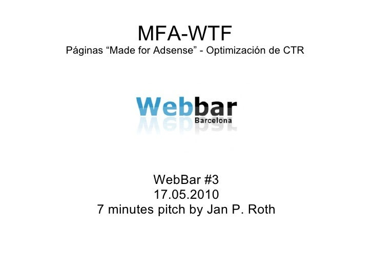 "MFA-WTF Páginas ""Made for Adsense"" - Optimización de CTR WebBar #3 17.05.2010 7 minutes pitch by Jan P. Roth"