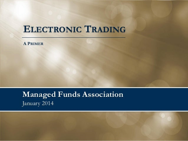 ELECTRONIC TRADING A PRIMER  Managed Funds Association January 2014