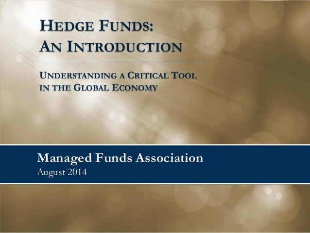 Managed Funds Association August 2014  HEDGE FUNDS:  AN INTRODUCTION  UNDERSTANDING A CRITICAL TOOL  IN THE GLOBAL ECONOMY