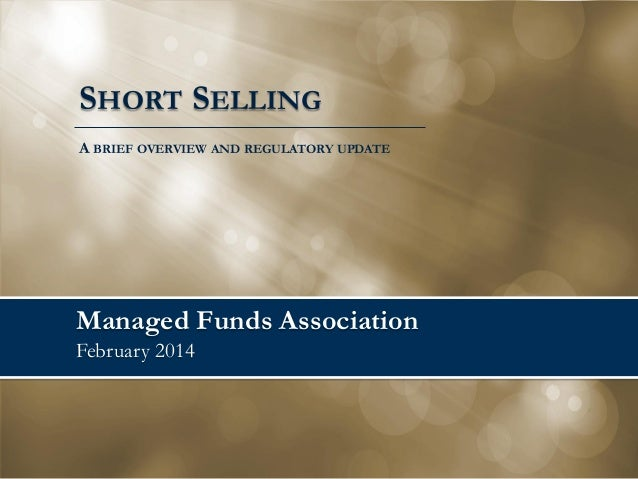 SHORT SELLING A BRIEF OVERVIEW AND REGULATORY UPDATE  Managed Funds Association February 2014