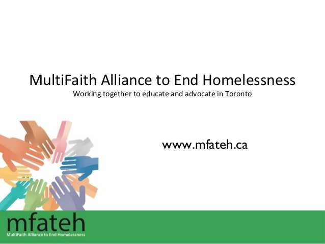 MultiFaith Alliance to End Homelessness Working together to educate and advocate in Toronto  www.mfateh.ca